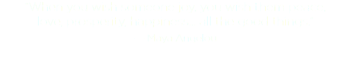 """When you wish someone joy, you wish them peace, 